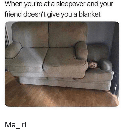 Sleepover, Irl, and Me IRL: When you're at a sleepover and your  friend doesn't give you a blanket Me_irl