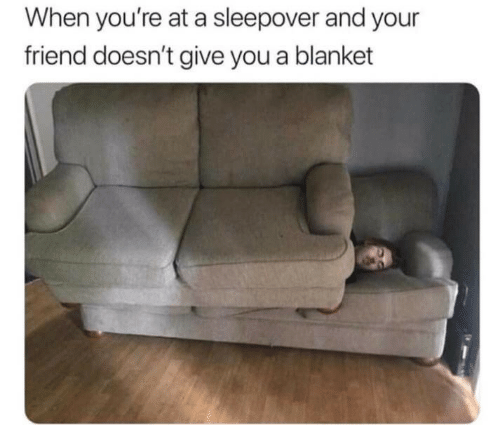 Sleepover, Friend, and You: When you're at a sleepover and your  friend doesn't give you a blanket