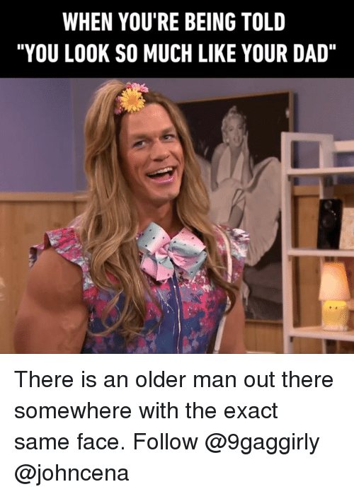"""Dad, Memes, and 🤖: WHEN YOU'RE BEING TOLD  """"YOU LOOK SO MUCH LIKE YOUR DAD"""" There is an older man out there somewhere with the exact same face. Follow @9gaggirly @johncena"""