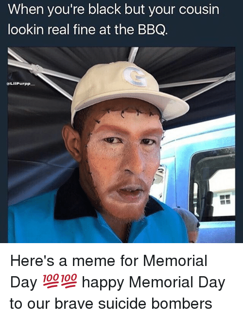 Memorial Day: When you're black but your cousin  lookin real fine at the BBQ.  LIIPurpp Here's a meme for Memorial Day 💯💯 happy Memorial Day to our brave suicide bombers