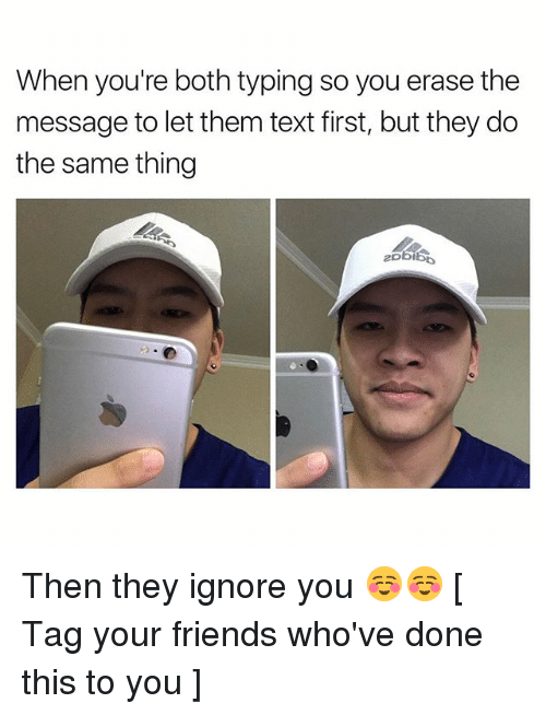 Text First: When you're both typing so you erase the  message to let them text first, but they do  the same thing Then they ignore you ☺️☺️ [ Tag your friends who've done this to you ]