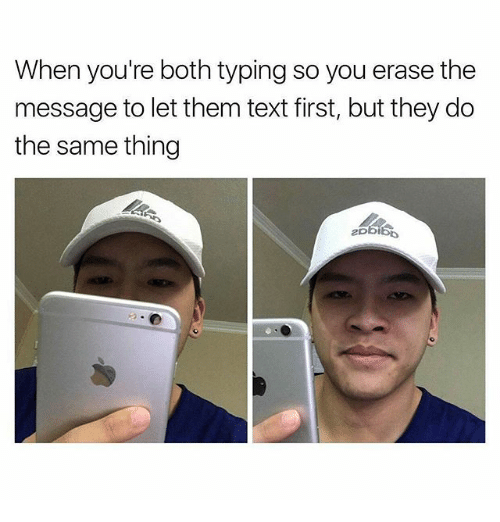 Text First: When you're both typing so you erase the  message to let them text first, but they do  the same thing