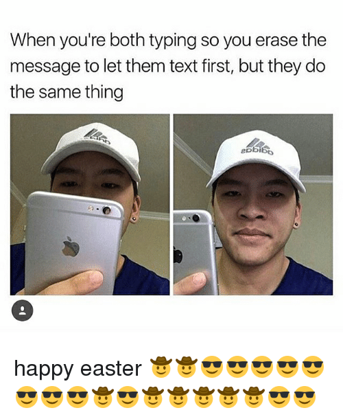 Text First: When you're both typing so you erase the  message to let them text first, but they do  the same thing happy easter 🤠🤠😎😎😎😎😎😎😎😎🤠😎🤠🤠🤠🤠🤠😎😎