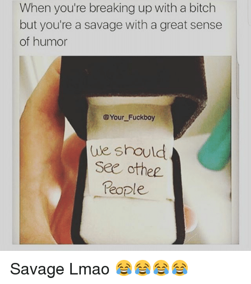 Bitch, Fuckboy, and Lmao: When you're breaking up with a bitch  but you're a savage with a great sense  of humor  @Your Fuckboy  ule should  See othee  People Savage Lmao 😂😂😂😂