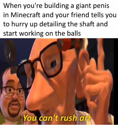 shaft: When you're building a giant penis  in Minecraft and your friend tells you  to hurry up detailing the shaft and  start working on the balls  You can't rush art