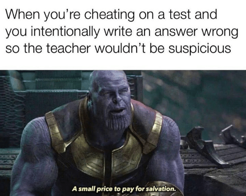 Cheating, Memes, and Teacher: When you're cheating on a test and  you intentionally write an answer wrong  so the teacher wouldn't be suspicious  A small price to pay for salvation