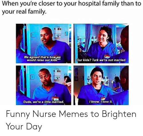 Funny Nurse Memes: When you're closer to your hospital family than to  your real family.  d.9a  We agreed thet's how we  would raise our kids:  Our kids? Turk we're not married.  I know. llove it  Dude, we're a little married Funny Nurse Memes to Brighten Your Day