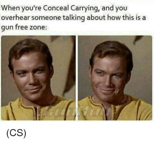 Gun Free Zone: When you're Conceal Carrying, and you  overhear someone talking about how this is a  gun free zone: (CS)