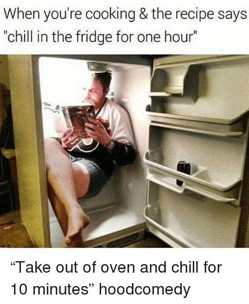 """Hoodcomedy: When you're cooking & the recipe says  """"chill in the fridge for one hour"""" """"Take out of oven and chill for 10 minutes"""" hoodcomedy"""