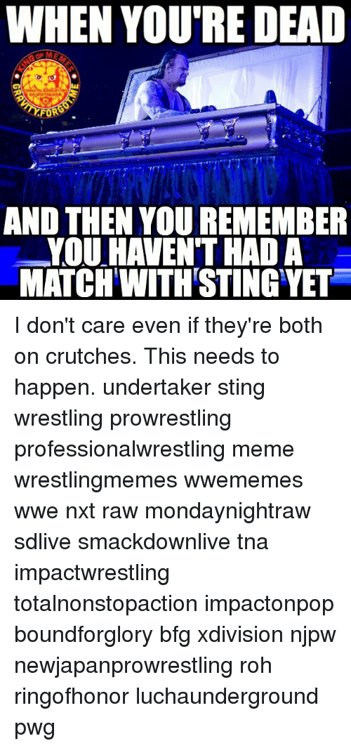 Undertaker: WHEN YOU'RE DEAD  AND THEN YOU REMEMBER  YOU HAVEN THAD A  MATCH WITH STING YET I don't care even if they're both on crutches. This needs to happen. undertaker sting wrestling prowrestling professionalwrestling meme wrestlingmemes wwememes wwe nxt raw mondaynightraw sdlive smackdownlive tna impactwrestling totalnonstopaction impactonpop boundforglory bfg xdivision njpw newjapanprowrestling roh ringofhonor luchaunderground pwg