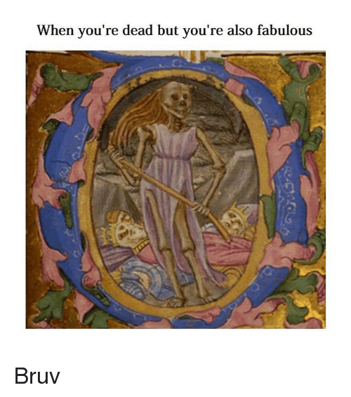 Bruv: When you're dead but you're also fabulous Bruv