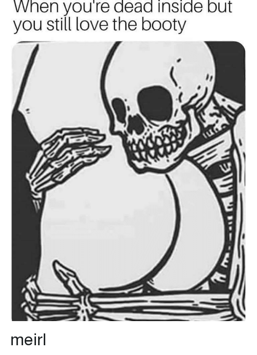 The Booty: When you're dead inside but  you still love the booty meirl