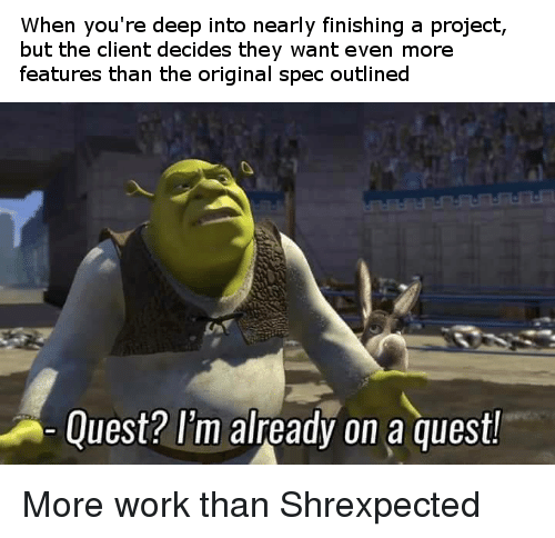 Work, Quest, and Deep: When you're deep into nearly finishing a project,  but the client decides they want even more  features than the original spec outlined  Quest? I'm already on a quest! More work than Shrexpected