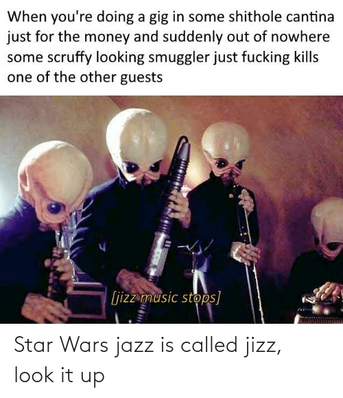 Other: When you're doing a gig in some shithole cantina  just for the money and suddenly out of nowhere  some scruffy looking smuggler just fucking kills  one of the other guests  [jizz music stops] Star Wars jazz is called jizz, look it up