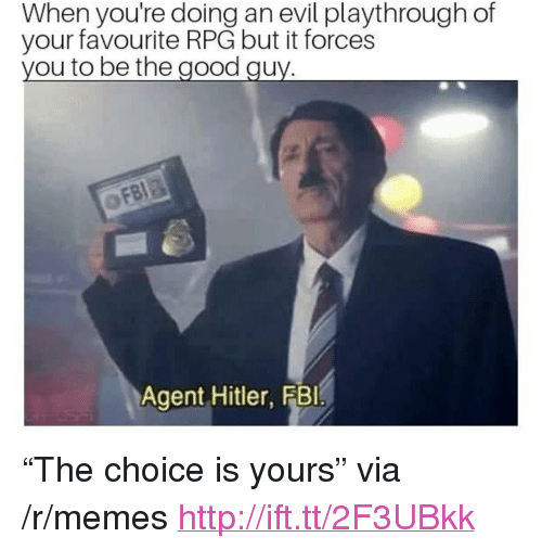 """the good guy: When you're doing an evil playthrough of  your favourite RPG but it forces  you to be the good guy  Agent Hitler, FBI <p>&ldquo;The choice is yours&rdquo; via /r/memes <a href=""""http://ift.tt/2F3UBkk"""">http://ift.tt/2F3UBkk</a></p>"""