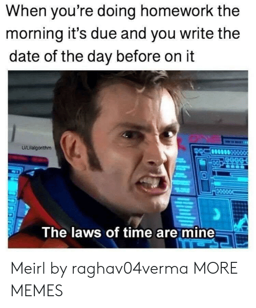 Dank, Memes, and Target: When you're doing homework the  morning it's due and you write the  date of the day before on it  U/Lilalgorithm  GECG  D-O  0-O-D-O-O  The laws of time are mine Meirl by raghav04verma MORE MEMES