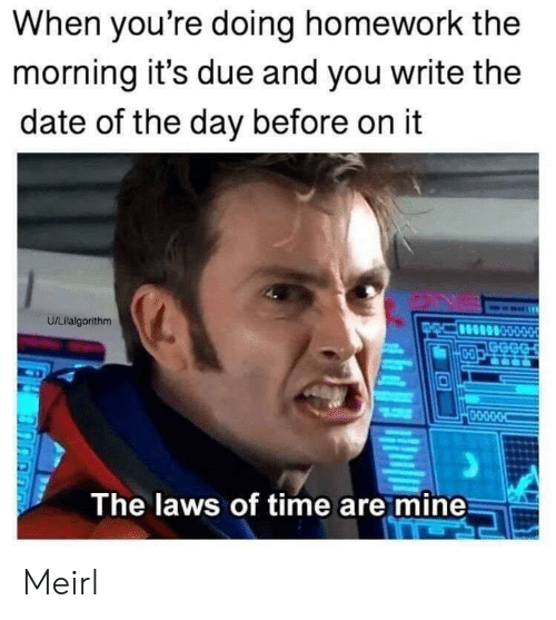 Date, Time, and Homework: When you're doing homework the  morning it's due and you write the  date of the day before on it  U/Lilalgorithm  GECG  D-O  0-O-D-O-O  The laws of time are mine Meirl