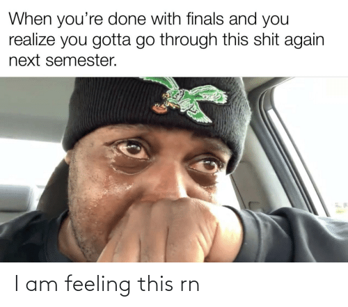 Finals: When you're done with finals and you  realize you gotta go through this shit again  next semester. I am feeling this rn