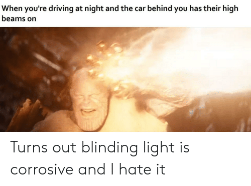 behind you: When you're driving at night and the car behind you has their high  beams on Turns out blinding light is corrosive and I hate it