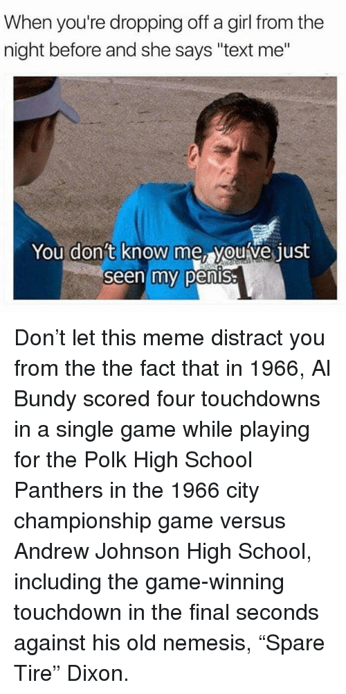 "Distracte: When you're dropping off a girl from the  night before and she says ""text me""  You don't  know me, youve just  Seen my pensa Don't let this meme distract you from the the fact that in 1966, Al Bundy scored four touchdowns in a single game while playing for the Polk High School Panthers in the 1966 city championship game versus Andrew Johnson High School, including the game-winning touchdown in the final seconds against his old nemesis, ""Spare Tire"" Dixon."