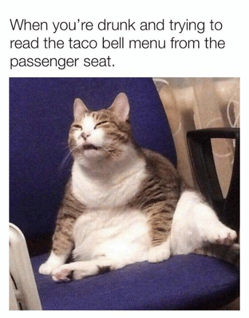 Youre Drunk: When you're drunk and trying to  read the taco bell menu from the  passenger seat.