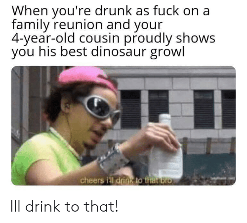 Youre Drunk: When you're drunk as fuck on a  family reunion and your  4-year-old cousin proudly shows  you his best dinosaur growl  cheers i'll drin8 to that bro Ill drink to that!