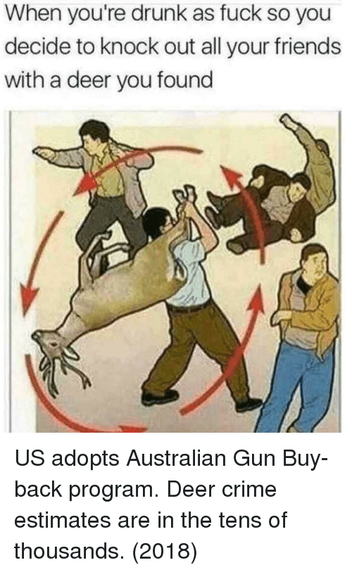 Youre Drunk: When you're drunk as fuck so you  decide to knock out all your friends  with a deer you found US adopts Australian Gun Buy-back program. Deer crime estimates are in the tens of thousands. (2018)