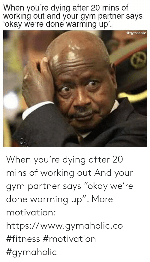 "Were Done: When you're dying after 20 mins of  working out and your gym partner says  okay we're done warming up'.  @gymaholic When you're dying after 20 mins of working out  And your gym partner says ""okay we're done warming up"".  More motivation: https://www.gymaholic.co  #fitness #motivation #gymaholic"