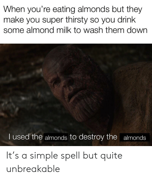 Thirsty: When you're eating almonds but they  make you super thirsty so you drink  some almond milk to wash them down  I used the almonds to destroy the almonds It's a simple spell but quite unbreakable