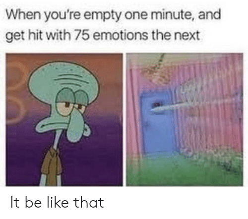 Be Like, Next, and One: When you're empty one minute, and  get hit with 75 emotions the next It be like that