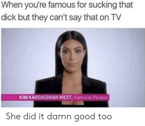 Kardashian: When you're famous for sucking that  dick but they can't say that on TV  KIM KARDASHIAN WEST, Famous Person She did it damn good too