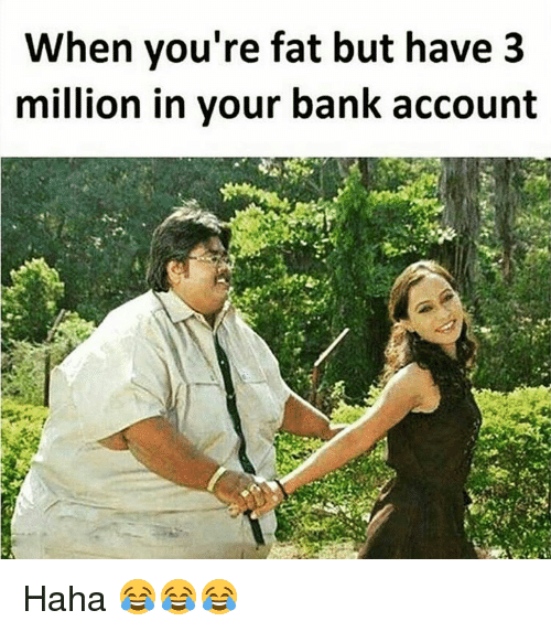 Your Fat: When you're fat but have 3  million in your bank account Haha 😂😂😂