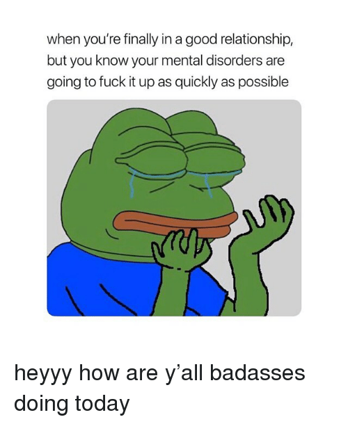 Badasses: when you're finally in a good relationship,  but you know your mental disorders are  going to fuck it up as quickly as possible heyyy how are y'all badasses doing today
