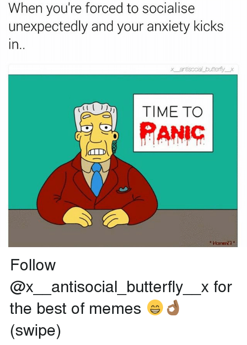 Best Of Memes: When you're forced to socialise  unexpectedly and your anxiety kicks  In  x an soda buttery  TIME TO  PANIC Follow @x__antisocial_butterfly__x for the best of memes 😁👌🏾 (swipe)