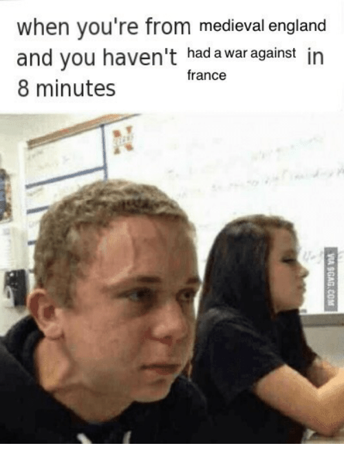 8 Minutes: when you're from medieval england  and you haven't had a war against in  8 minutes  france
