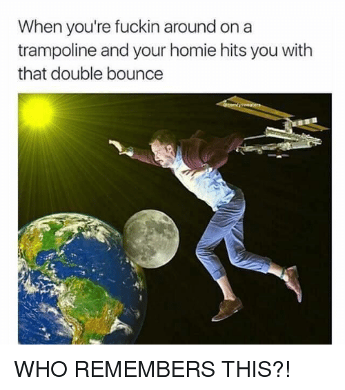 Bounc: When you're fuckin around on a  trampoline and your homie hits you with  that double bounce WHO REMEMBERS THIS?!