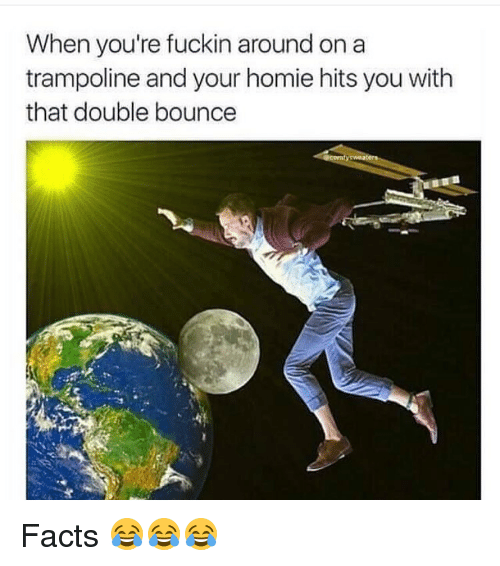Bounc: When you're fuckin around on a  trampoline and your homie hits you with  that double bounce Facts 😂😂😂