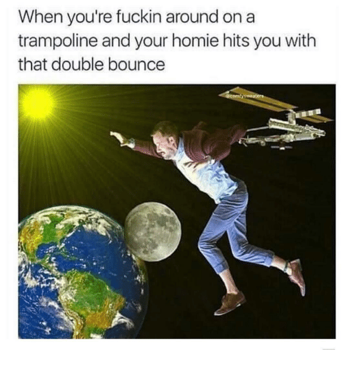 Bounc: When you're fuckin around on a  trampoline and your homie hits you with  that double bounce  mty sweaters
