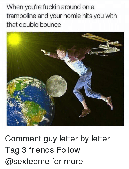 Bounc: When you're fuckin around on a  trampoline and your homie hits you with  that double bounce Comment guy letter by letter Tag 3 friends Follow @sextedme for more