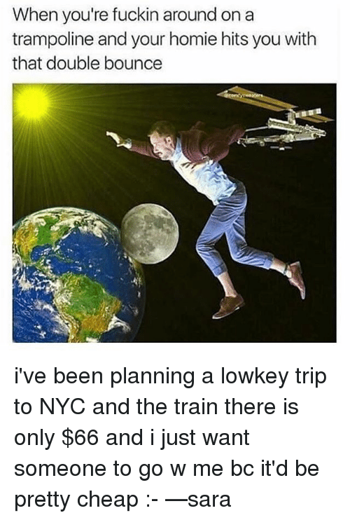 Memes, Trampoline, and Lowkey: When you're fuckin around on a  trampoline and your homie hits you with  that double bounce i've been planning a lowkey trip to NYC and the train there is only $66 and i just want someone to go w me bc it'd be pretty cheap :- —sara