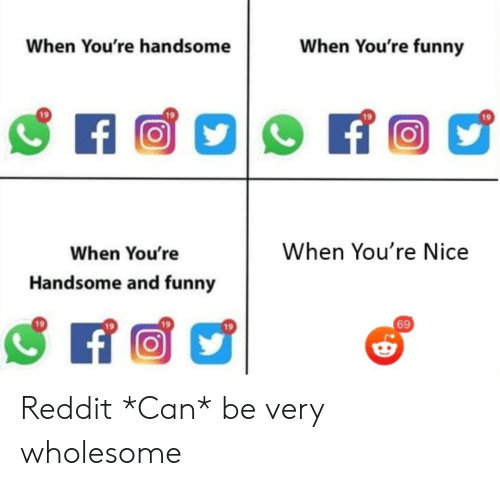 And Funny: When You're funny  When You're handsome  f  When You're Nice  When You're  Handsome and funny  69 Reddit *Can* be very wholesome