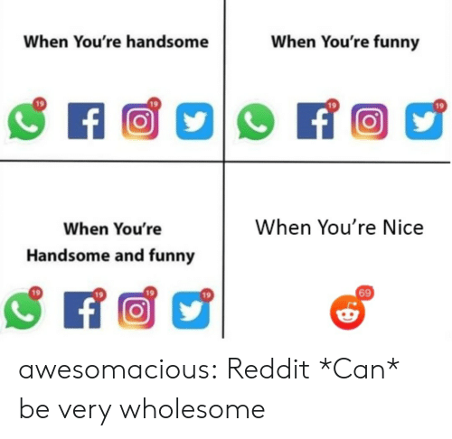 And Funny: When You're funny  When You're handsome  f  When You're Nice  When You're  Handsome and funny  69 awesomacious:  Reddit *Can* be very wholesome