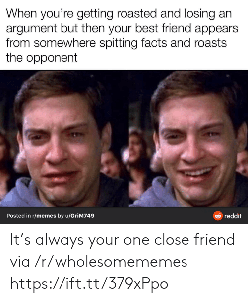 Getting Roasted: When you're getting roasted and losing an  argument but then your best friend appears  from somewhere spitting facts and roasts  the opponent  Posted in r/memes by u/GriM749  reddit It's always your one close friend via /r/wholesomememes https://ift.tt/379xPpo
