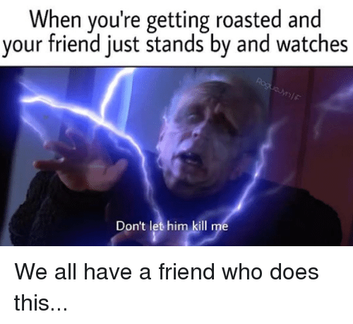 When Youre Getting Roasted: When you're getting roasted and  your friend just stands by and watches  Don't let him kill me We all have a friend who does this...
