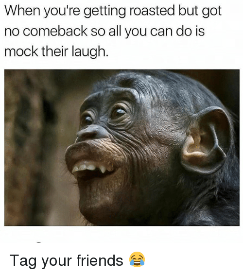 When Youre Getting Roasted: When you're getting roasted but got  no comeback so all you can do is  mock their laugh. Tag your friends 😂