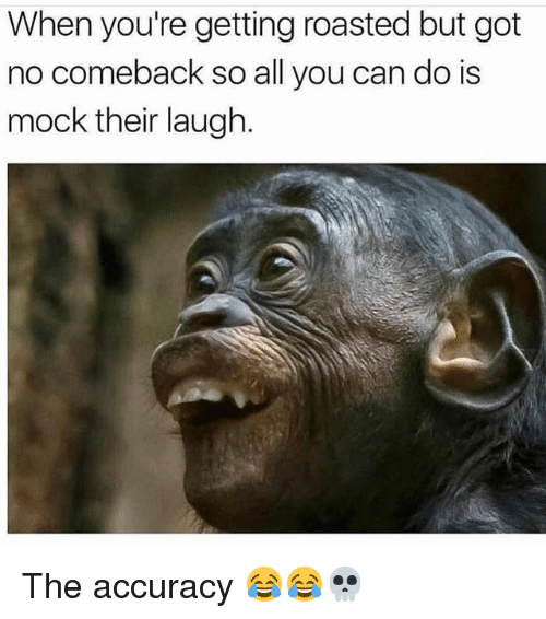 When Youre Getting Roasted: When you're getting roasted but got  no comeback so all you can do is  mock their laugh The accuracy 😂😂💀