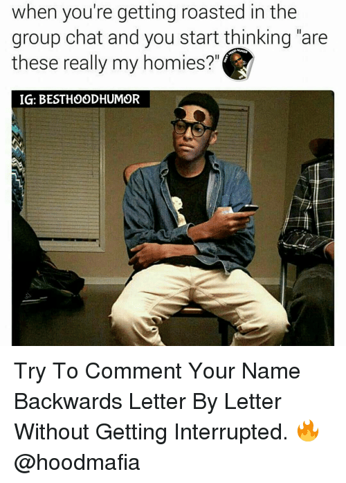 """When Youre Getting Roasted: when you're getting roasted in the  group chat and you start thinking """"are  these really my homies?  IG: BESTHOODHUMOR Try To Comment Your Name Backwards Letter By Letter Without Getting Interrupted. 🔥 @hoodmafia"""