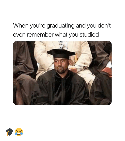 Graduating: When you're graduating and you don't  even remember what you studied 🎓😂