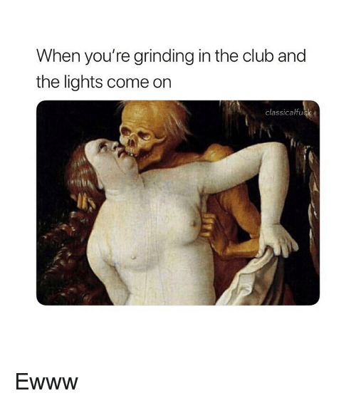 In The Club: When you're grinding in the club and  the lights come on  classicalfuck Ewww