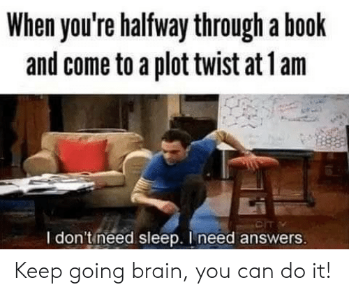 Book, Brain, and Sleep: When you're halfway through a book  and come to a plot twist at 1 am  CIT  I don'tineed sleep. I need answers Keep going brain, you can do it!